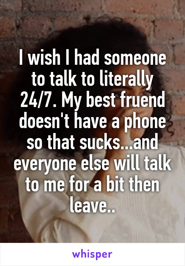 I wish I had someone to talk to literally 24/7. My best fruend doesn't have a phone so that sucks...and everyone else will talk to me for a bit then leave..