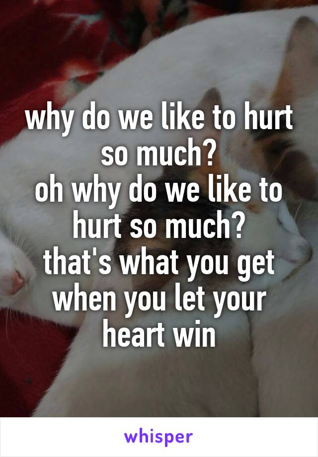 why do we like to hurt so much? oh why do we like to hurt so much? that's what you get when you let your heart win