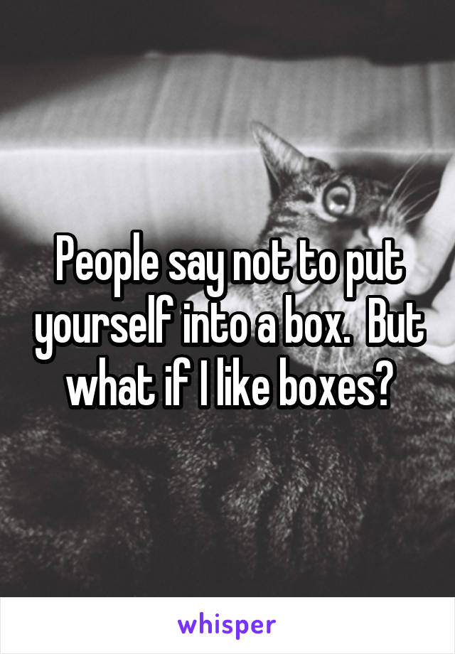 People say not to put yourself into a box.  But what if I like boxes?