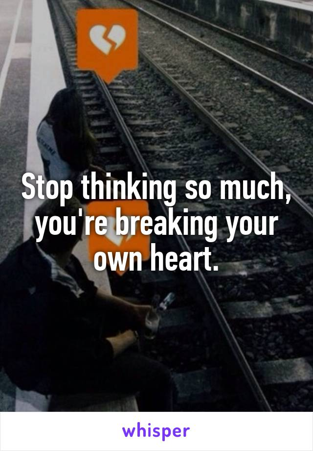 Stop thinking so much, you're breaking your own heart.