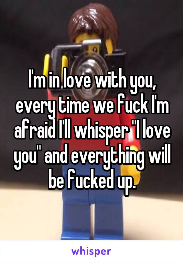 """I'm in love with you, every time we fuck I'm afraid I'll whisper """"I love you"""" and everything will be fucked up."""