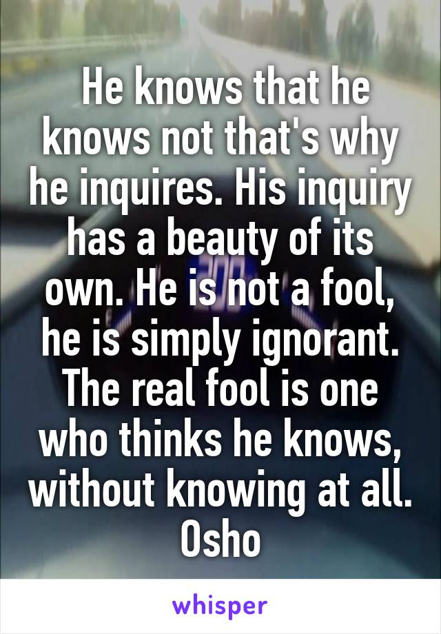 He knows that he knows not that's why he inquires. His inquiry has a beauty of its own. He is not a fool, he is simply ignorant. The real fool is one who thinks he knows, without knowing at all. Osho