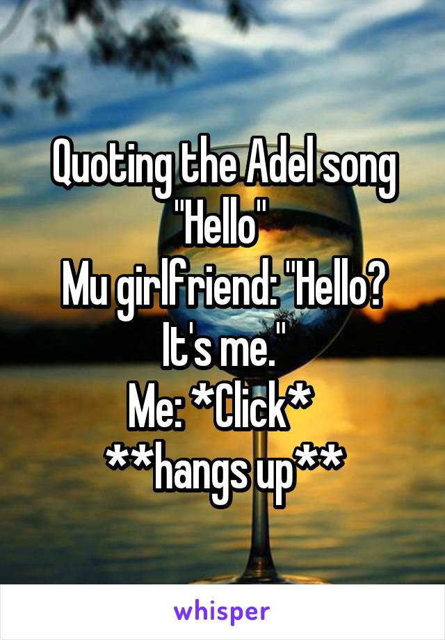 "Quoting the Adel song ""Hello""  Mu girlfriend: ""Hello? It's me."" Me: *Click*  **hangs up**"