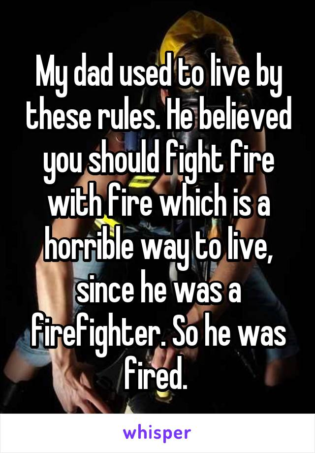My dad used to live by these rules. He believed you should fight fire with fire which is a horrible way to live, since he was a firefighter. So he was fired.