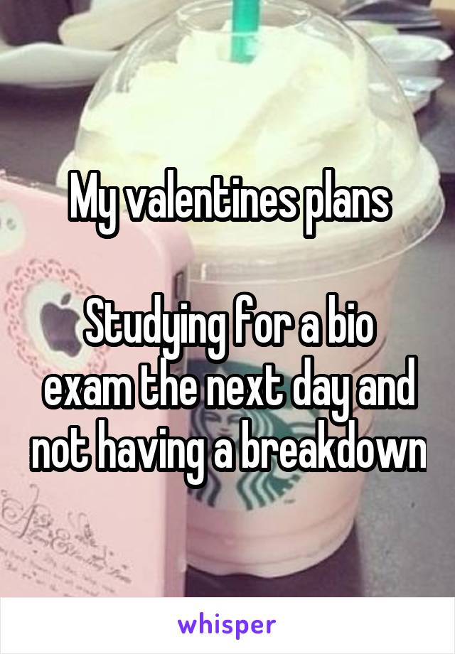 My valentines plans  Studying for a bio exam the next day and not having a breakdown