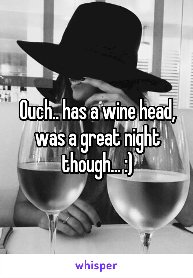 Ouch.. has a wine head, was a great night though... :)