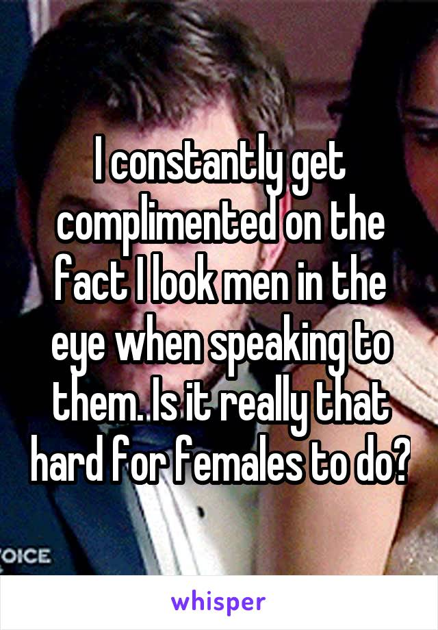 I constantly get complimented on the fact I look men in the eye when speaking to them. Is it really that hard for females to do?