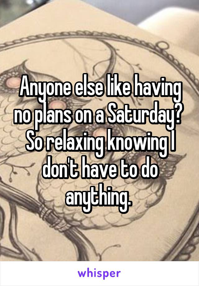 Anyone else like having no plans on a Saturday?  So relaxing knowing I don't have to do anything.