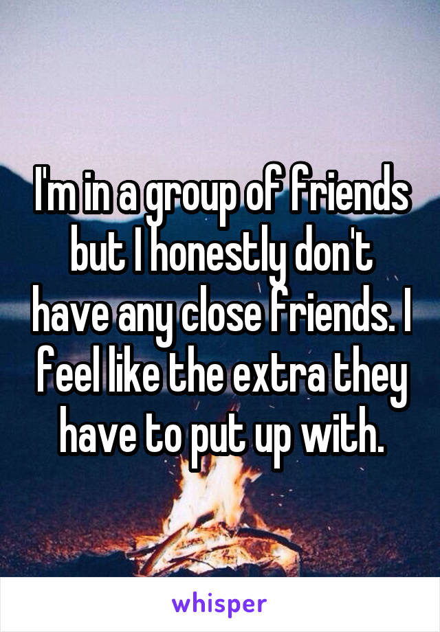 I'm in a group of friends but I honestly don't have any close friends. I feel like the extra they have to put up with.