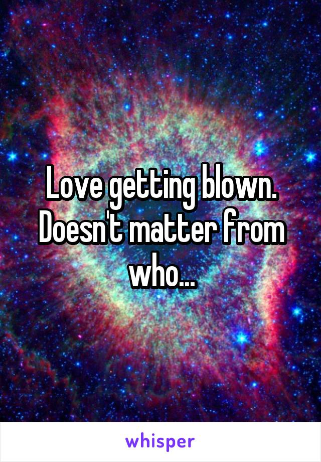 Love getting blown. Doesn't matter from who...
