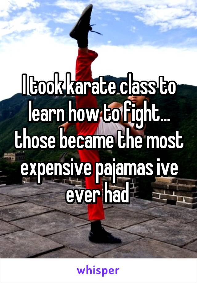 I took karate class to learn how to fight... those became the most expensive pajamas ive ever had
