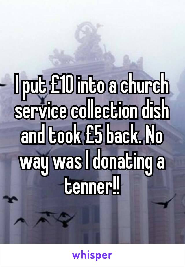I put £10 into a church service collection dish and took £5 back. No way was I donating a tenner!!