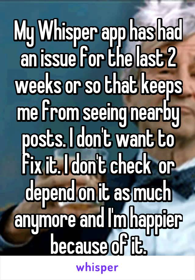 My Whisper app has had an issue for the last 2 weeks or so that keeps me from seeing nearby posts. I don't want to fix it. I don't check  or depend on it as much anymore and I'm happier because of it.