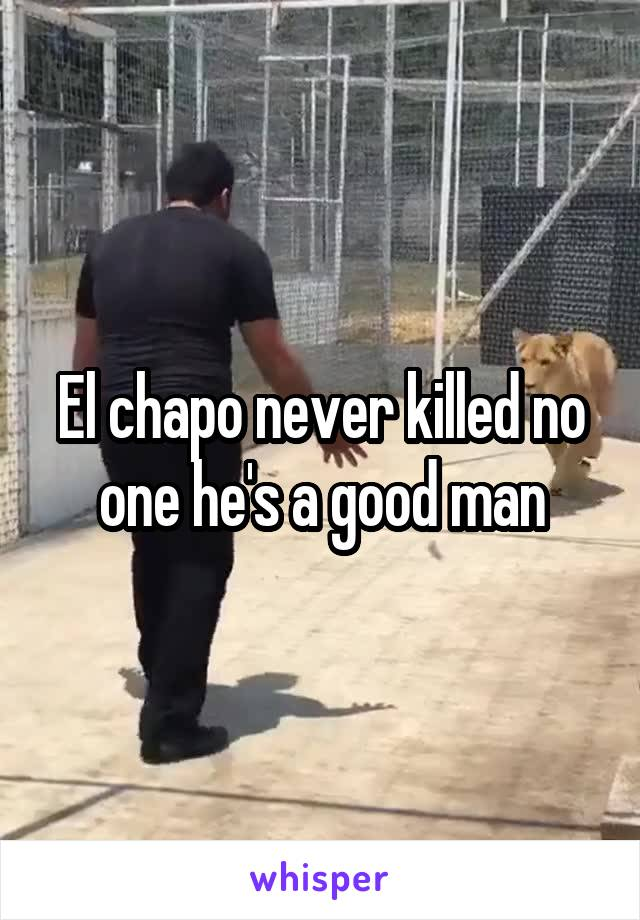 El chapo never killed no one he's a good man