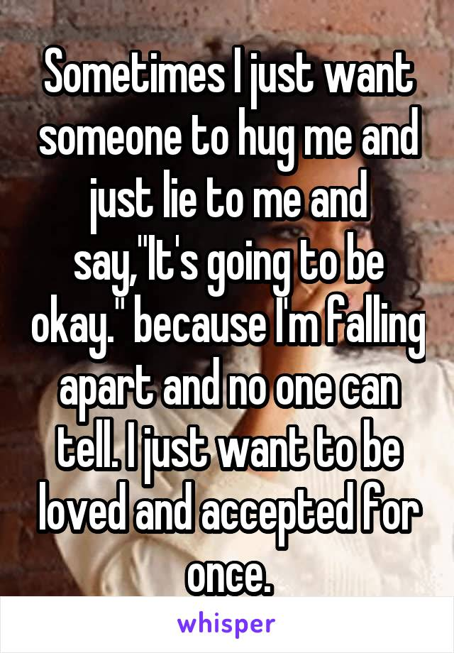 """Sometimes I just want someone to hug me and just lie to me and say,""""It's going to be okay."""" because I'm falling apart and no one can tell. I just want to be loved and accepted for once."""