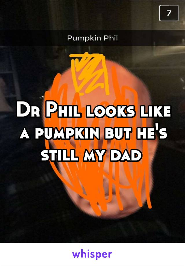 Dr Phil looks like a pumpkin but he's still my dad