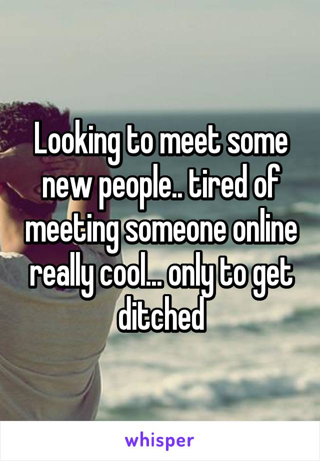 Looking to meet some new people.. tired of meeting someone online really cool... only to get ditched