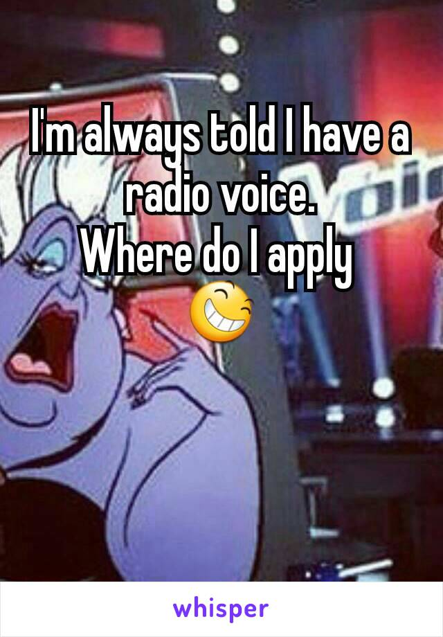 I'm always told I have a radio voice. Where do I apply  😆