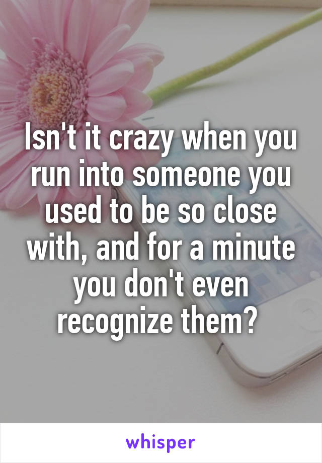 Isn't it crazy when you run into someone you used to be so close with, and for a minute you don't even recognize them?