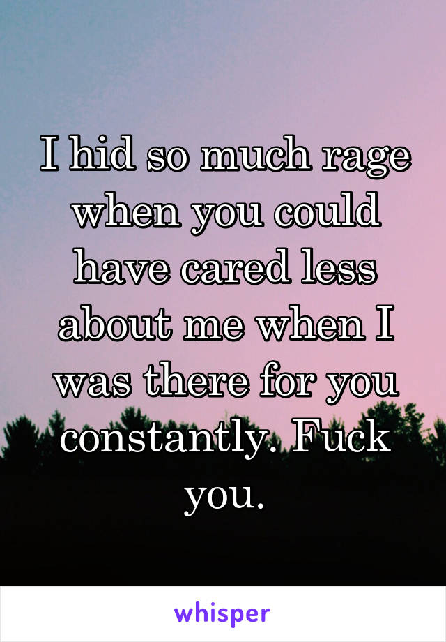 I hid so much rage when you could have cared less about me when I was there for you constantly. Fuck you.