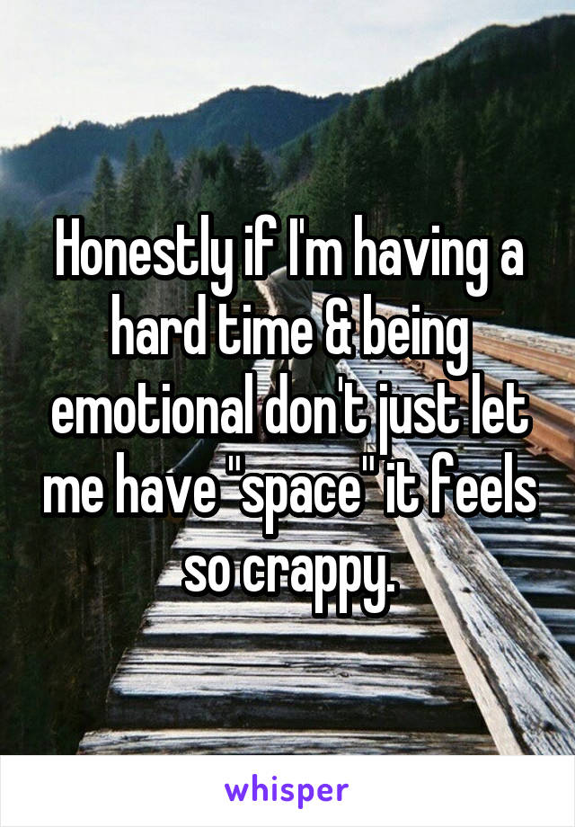 "Honestly if I'm having a hard time & being emotional don't just let me have ""space"" it feels so crappy."