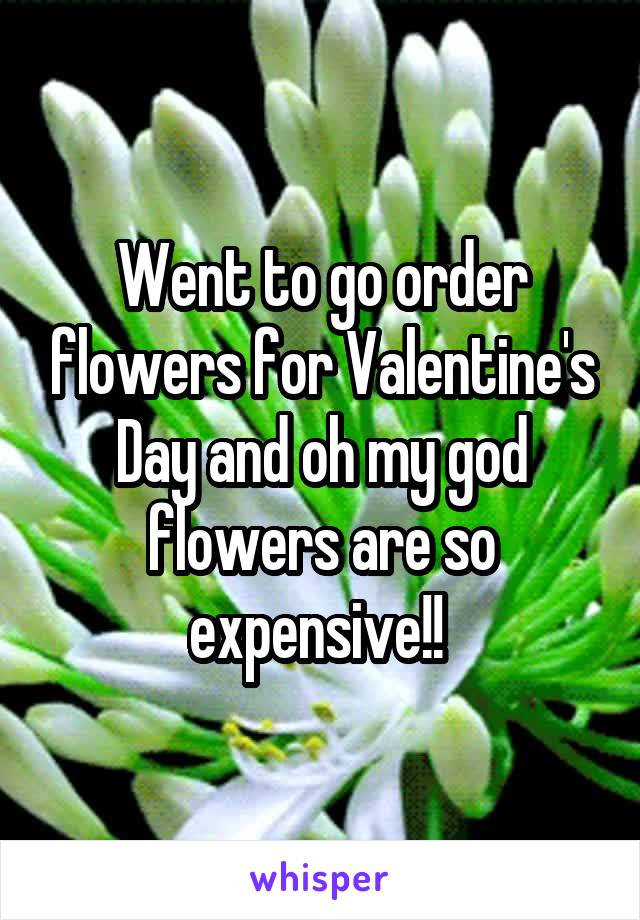 Went to go order flowers for Valentine's Day and oh my god flowers are so expensive!!