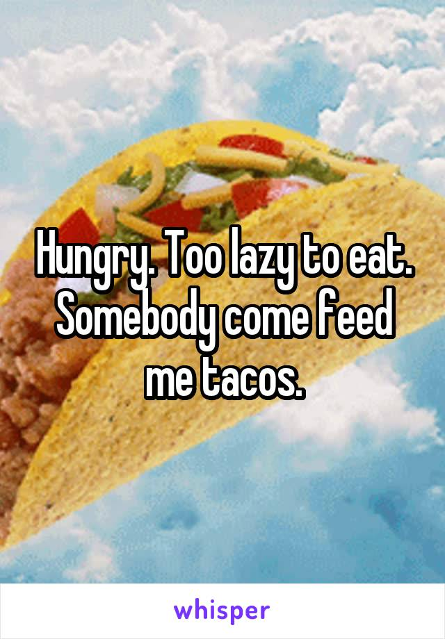 Hungry. Too lazy to eat. Somebody come feed me tacos.