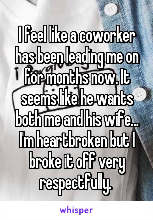 I feel like a coworker has been leading me on for months now. It seems like he wants both me and his wife... I'm heartbroken but I broke it off very respectfully.