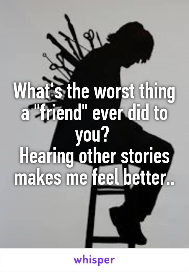 """What's the worst thing a """"friend"""" ever did to you?  Hearing other stories makes me feel better.."""