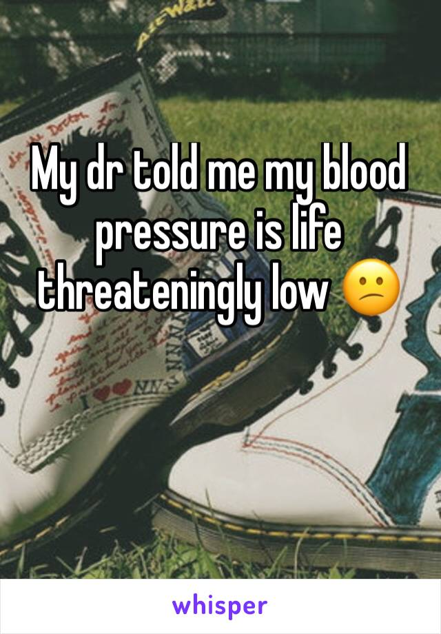 My dr told me my blood pressure is life threateningly low 😕