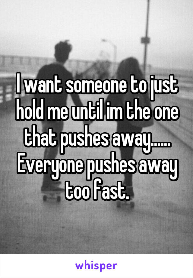 I want someone to just hold me until im the one that pushes away...... Everyone pushes away too fast.