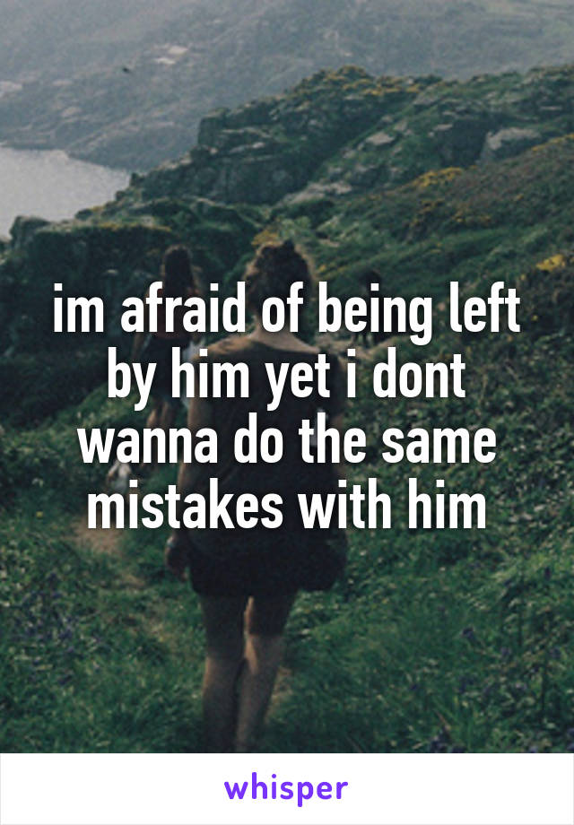 im afraid of being left by him yet i dont wanna do the same mistakes with him