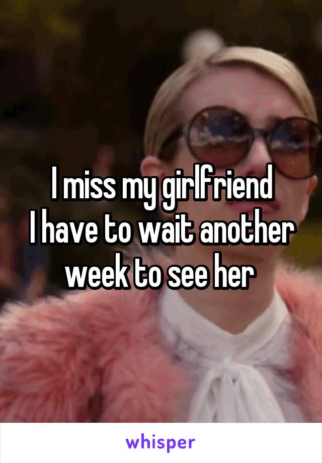I miss my girlfriend I have to wait another week to see her