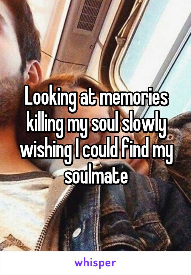 Looking at memories killing my soul slowly wishing I could find my soulmate