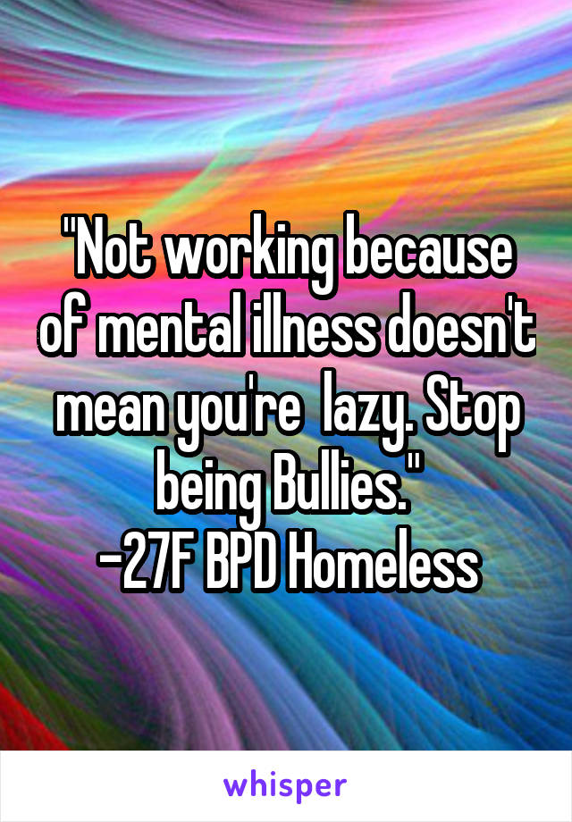 """""""Not working because of mental illness doesn't mean you're  lazy. Stop being Bullies."""" -27F BPD Homeless"""