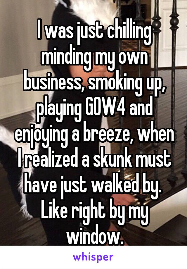 I was just chilling minding my own business, smoking up, playing GOW4 and enjoying a breeze, when I realized a skunk must have just walked by.  Like right by my window.