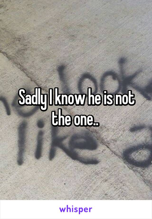 Sadly I know he is not the one..