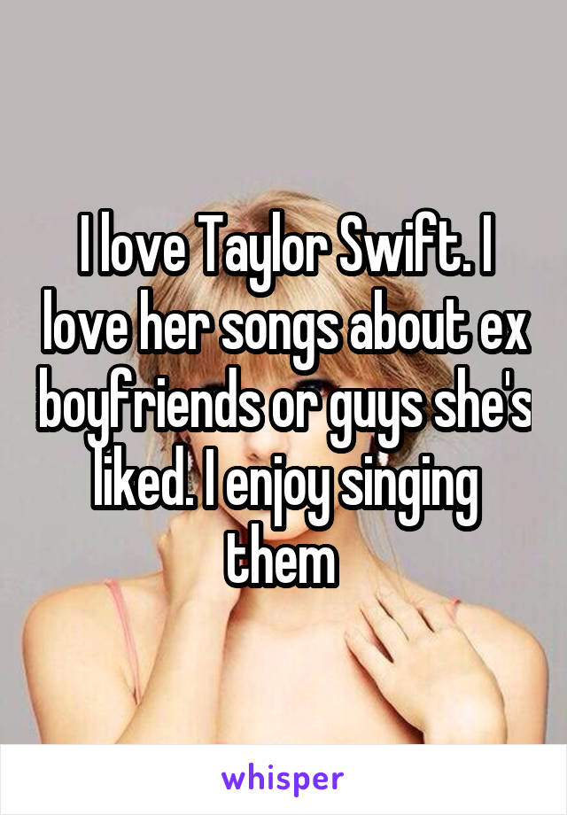 I love Taylor Swift. I love her songs about ex boyfriends or guys she's liked. I enjoy singing them