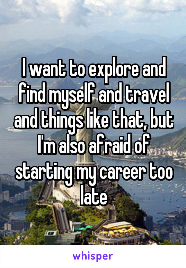 I want to explore and find myself and travel and things like that, but I'm also afraid of starting my career too late
