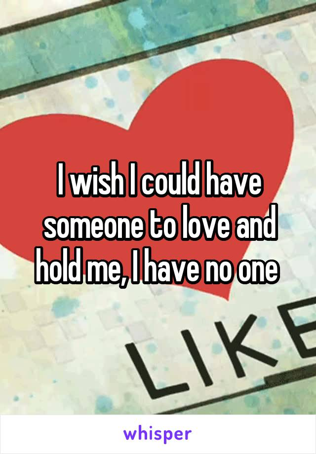 I wish I could have someone to love and hold me, I have no one