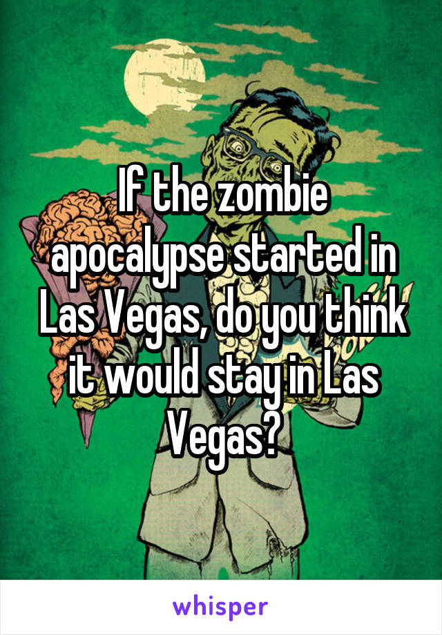 If the zombie apocalypse started in Las Vegas, do you think it would stay in Las Vegas?