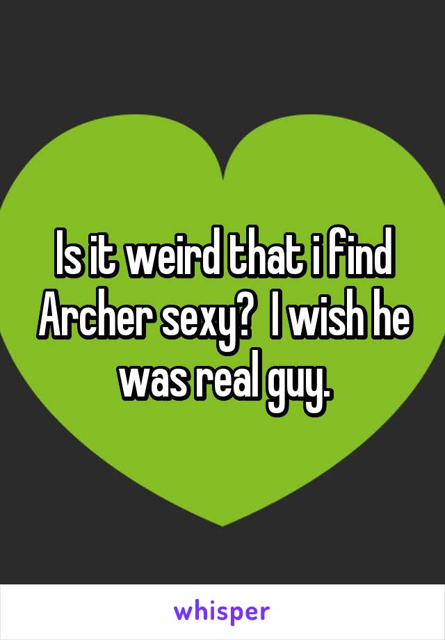 Is it weird that i find Archer sexy?  I wish he was real guy.
