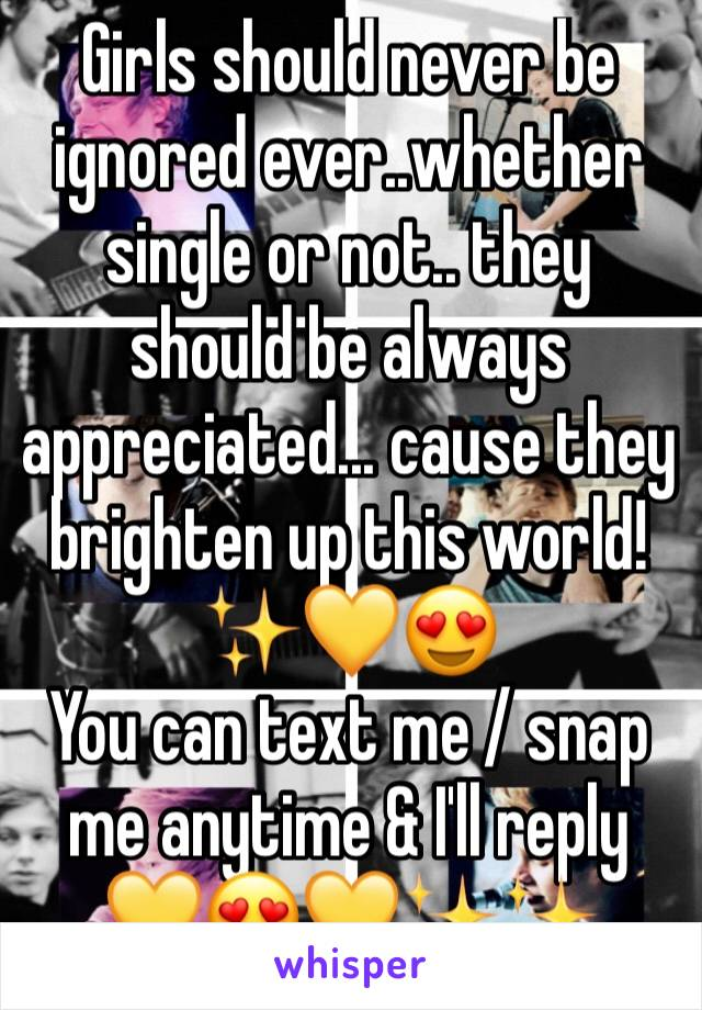 Girls should never be ignored ever..whether single or not.. they should be always appreciated... cause they brighten up this world!✨💛😍 You can text me / snap me anytime & I'll reply  💛😍💛✨✨