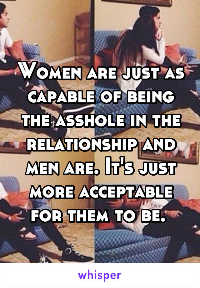 Women are just as capable of being the asshole in the relationship and men are. It's just more acceptable for them to be.
