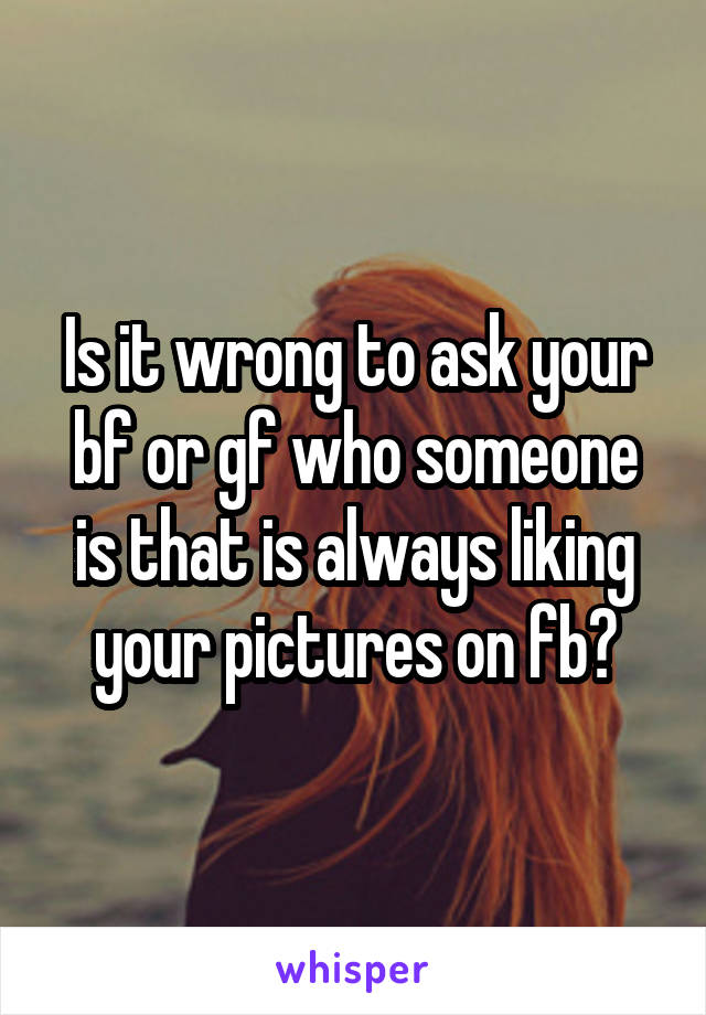 Is it wrong to ask your bf or gf who someone is that is always liking your pictures on fb?