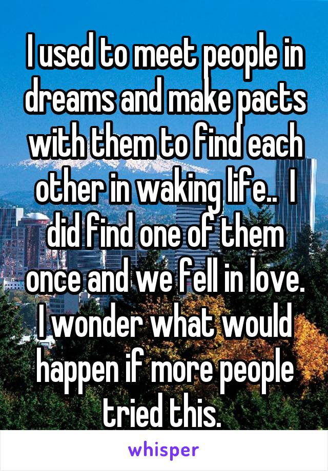 I used to meet people in dreams and make pacts with them to find each other in waking life..  I did find one of them once and we fell in love. I wonder what would happen if more people tried this.