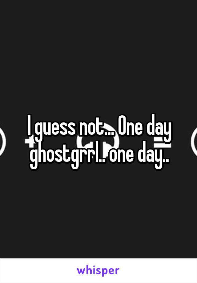 I guess not... One day ghostgrrl.. one day..