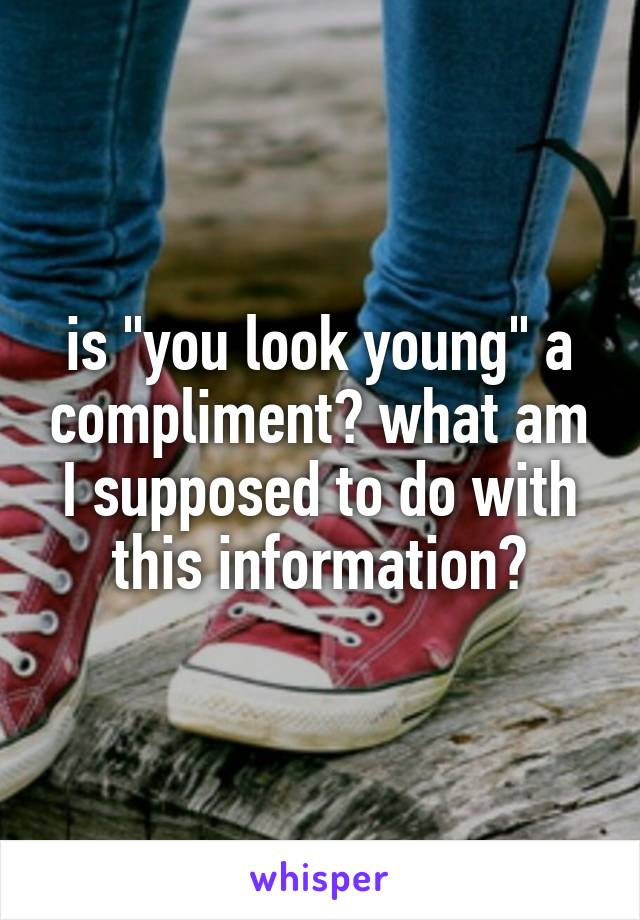 "is ""you look young"" a compliment? what am I supposed to do with this information?"