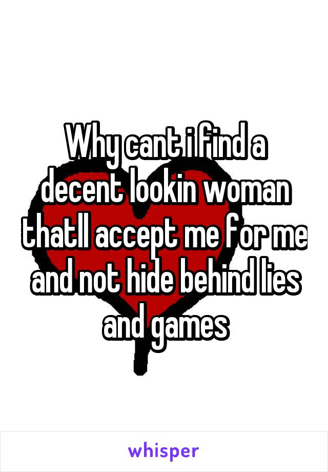 Why cant i find a decent lookin woman thatll accept me for me and not hide behind lies and games