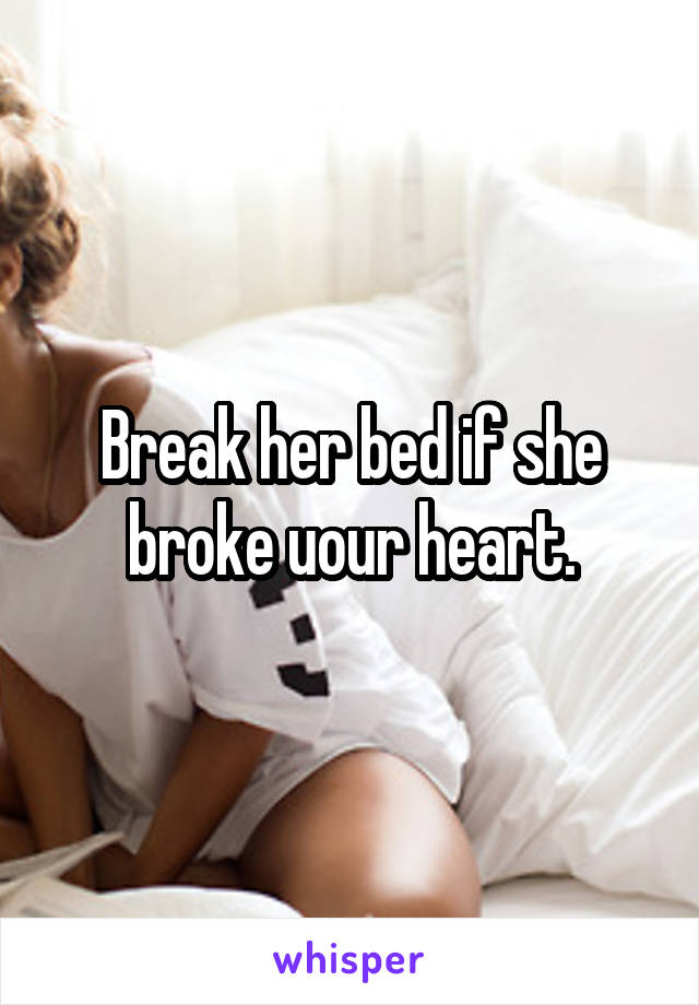 Break her bed if she broke uour heart.